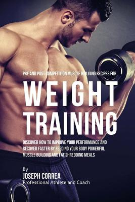 Pre and Post Competition Muscle Building Recipes for Weight Training: Discover how to improve your performance and recover faster by feeding your body Cover Image