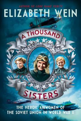 A Thousand Sisters: The Heroic Airwomen of the Soviet Union in the World War II by Elizabeth Wein