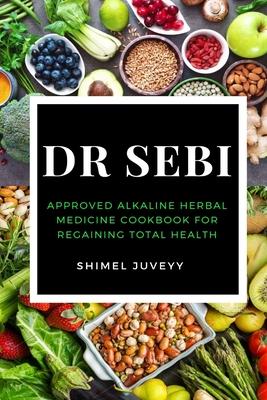 Dr Sebi: Approved Alkaline Herbal Medicine Cookbook For Regaining Total Health Cover Image