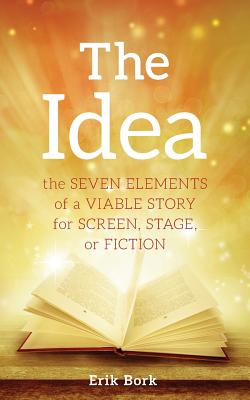 The Idea: The Seven Elements of a Viable Story for Screen, Stage or Fiction Cover Image