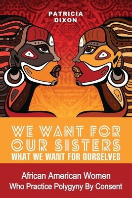 We Want for Our Sisters What We Want for Ourselves: African American Women Who Practice Polygyny/Polygamy by Consent Cover Image