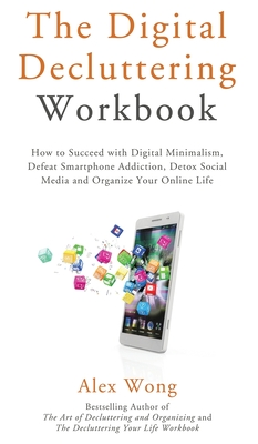 The Digital Decluttering Workbook: How to Succeed with Digital Minimalism, Defeat Smartphone Addiction, Detox Social Media, and Organize Your Online L Cover Image