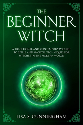 The Beginner Witch A Traditional And Contemporary Guide To Spells And Magical Techniques For Witches In The Modern World Witchcraft 4 Brookline Booksmith