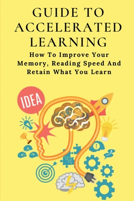 Guide To Accelerated Learning: How To Improve Your Memory, Reading Speed And Retain What You Learn: Principles Of Accelerated Learning Cover Image