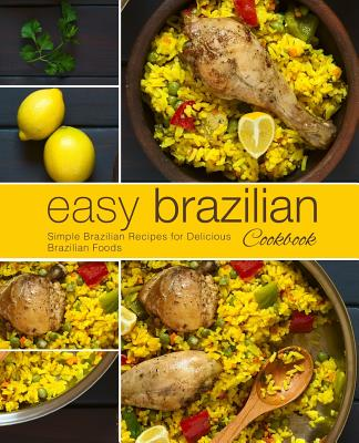 Easy Brazilian Cookbook: Simple Brazilian Recipes for Delicious Brazilian Foods (2nd Edition) Cover Image
