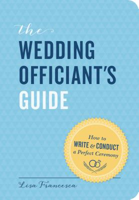 The Wedding Officiant's Guide: How to Write and Conduct a Perfect Ceremony Cover Image