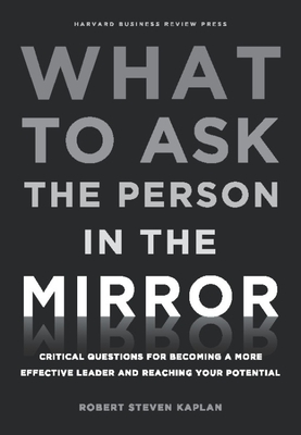 What to Ask the Person in the Mirror: Critical Questions for Becoming a More Effective Leader and Reaching Your PotentialRobert Steven Kapla