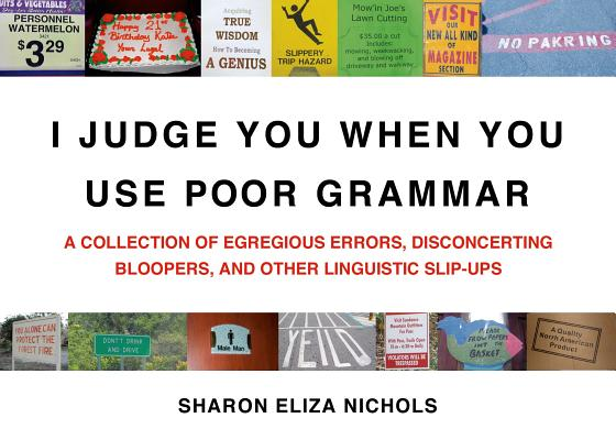 I Judge You When You Use Poor Grammar: A Collection of Egregious Errors, Disconcerting Bloopers, and Other Linguistic Slip-Ups Cover Image