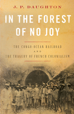 In the Forest of No Joy: The Congo-Océan Railroad and the Tragedy of French Colonialism Cover Image