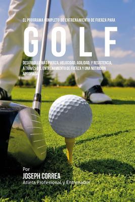 El Programa Completo de Entrenamiento de Fuerza para Golf: Desarrolle mas fuerza, velocidad, agilidad, y resistencia, a traves del entrenamiento de fu Cover Image