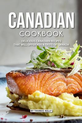 Canadian Cookbook: Delicious Canadian Recipes That Will Offer You a Taste of Canada Cover Image