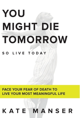 You Might Die Tomorrow: Face Your Fear of Death to Live Your Most Meaningful Life Cover Image