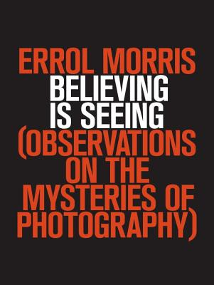 Believing Is Seeing: Observations on the Mysteries of Photography Cover Image