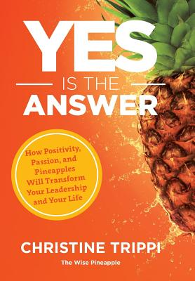 Yes Is the Answer: How Positivity, Passion, and Pineapples Will Transform Your Leadership and Your Life Cover Image