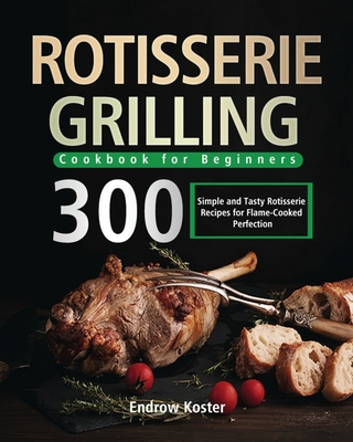 Rotisserie Grilling Cookbook for Beginners: 300 Simple and Tasty Rotisserie Recipes for Flame-Cooked Perfection Cover Image