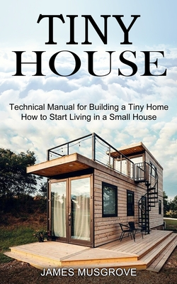 Tiny House: How to Start Living in a Small House (Technical Manual for Building a Tiny Home) Cover Image