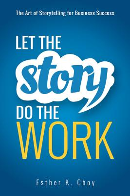 Let the Story Do the Work: The Art of Storytelling for Business Success Cover Image
