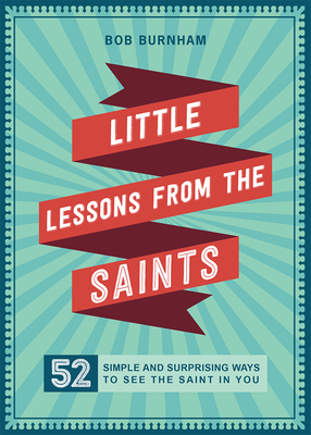 Little Lessons from the Saints: 52 Simple and Surprising Ways to See the Saint in You Cover Image