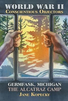 World War II Conscientious Objectors: Germfask, Michigan the Alcatraz Camp Cover Image