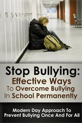 Stop Bulling: Effective Ways To Overcome Bullying In School Permanently: Modern Day Approach To Prevent Bullying Once And For All Cover Image