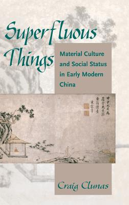 Superfluous Things: Material Culture and Social Status in Early Modern China Cover Image