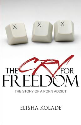 The Cry for Freedom: The Story of a Porn a Ddict Cover Image