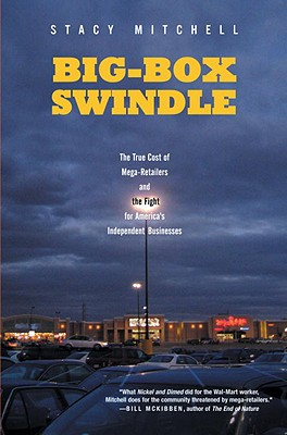 Big-Box Swindle: The True Cost of Mega-Retailers and the Fight for America's Independent Businesses Cover Image