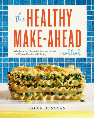 The Healthy Make-Ahead Cookbook: Wholesome, Flavorful Freezer Meals the Whole Family Will Enjoy Cover Image