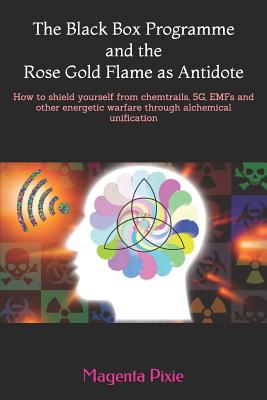 The Black Box Programme and the Rose Gold Flame as Antidote: How to shield yourself from chemtrails, 5G, EMFs and other energetic warfare through alch Cover Image