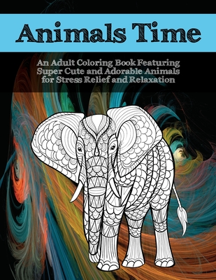 Animals Time - An Adult Coloring Book Featuring Super Cute and Adorable Animals for Stress Relief and Relaxation Cover Image
