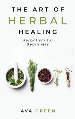 The Art of Herbal Healing: Herbalism for Beginners Cover Image