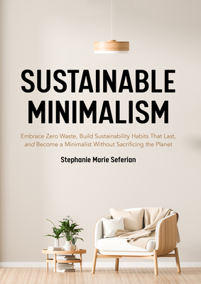 Sustainable Minimalism: Embrace Zero Waste, Build Sustainability Habits That Last, and Become a Minimalist Without Sacrificing the Planet (Gre Cover Image
