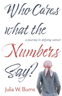 Who Cares What the Numbers Say: a journey in defying cancer Cover Image