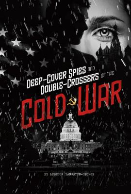 Deep-Cover Spies and Double-Crossers of the Cold War (Spies!) Cover Image