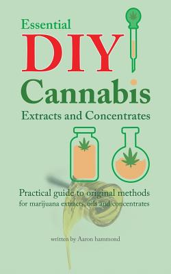 Essential DIY Cannabis Extracts and Concentrates: Practical guide to original methods for marijuana extracts, oils and concentrates Cover Image