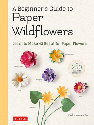 A Beginner's Guide to Paper Wildflowers: Learn to Make 43 Beautiful Paper Flowers (Over 250 Full-Size Templates) Cover Image