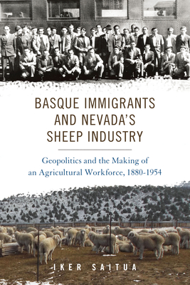 Basque Immigrants and Nevada's Sheep Industry: Geopolitics and the Making of an Agricultural Workforce, 1880-1954 (The Basque Series) Cover Image