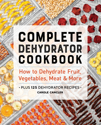 Complete Dehydrator Cookbook: How to Dehydrate Fruit, Vegetables, Meat & More Cover Image