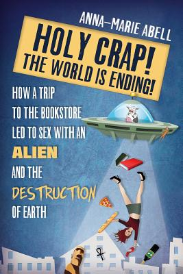 Holy Crap! The World is Ending!: How a Trip to the Bookstore Led to Sex with an Alien and the Destruction of Earth (Anunnaki Chronicles #1) Cover Image