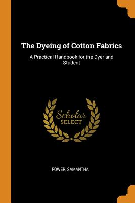 The Dyeing of Cotton Fabrics: A Practical Handbook for the Dyer and Student Cover Image