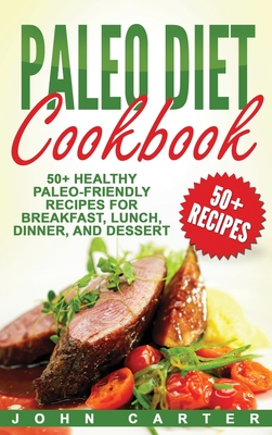 Paleo Diet Cookbook: 50+ Healthy Paleo-Friendly Recipes for Breakfast, Lunch, Dinner, and Dessert Cover Image