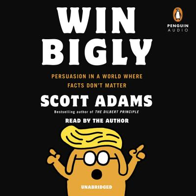Win Bigly: Persuasion in a World Where Facts Don't Matter Cover Image
