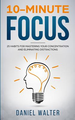 10-Minute Focus: 25 Habits for Mastering Your Concentration and Eliminating Distractions Cover Image