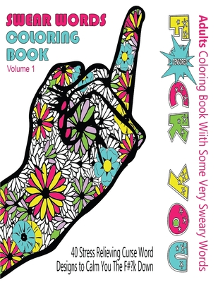 Swear Word Coloring Book: Adults Coloring Book With Some Very Sweary Words: 41 Stress Relieving Curse Word Designs To Calm You The F**k Down Cover Image