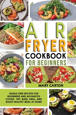Air Fryer Cookbook For Beginners: Hassle-Free Recipes for Beginners and Advanced Cooks. Fry, Bake, Grill, and Roast Healthy Meal at Home. Cover Image