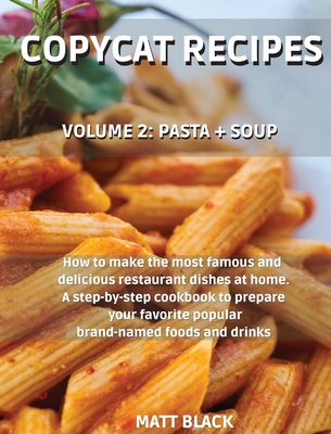 Copycat Recipes: Volume 2: Pasta + Soup. How to Make the 200 Most Famous and Delicious Restaurant Dishes at Home. a Step-By-Step Cookbo Cover Image