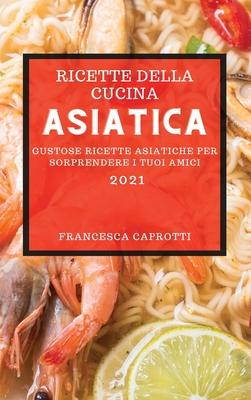 Ricette Della Cucina Asiatica 2021 (Asian Recipes 2021 Italian Edition): Gustose Ricette Asiatiche Per Sorprendere I Tuoi Amici Cover Image