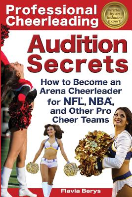 Professional Cheerleading Audition Secrets: How to Become an Arena Cheerleader for Nfl(r), Nba(r), and Other Pro Cheer Teams Cover Image