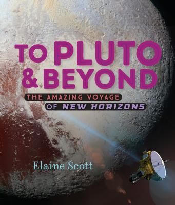 To Pluto and Beyond: The Amazing Voyage of New Horizons by Elaine Scott