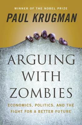 Arguing with Zombies: Economics, Politics, and the Fight for a Better Future Paul Krugman, Norton, $29.95,